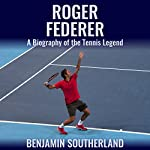 Roger Federer: A Biography of the Tennis Legend | Benjamin Southerland