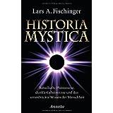 """Historia Mystica: R�tselhafte Ph�nomene, dunkle Geheimnisse und das unterdr�ckte Wissen der Menschheitvon """"Lars A. Fischinger"""""""