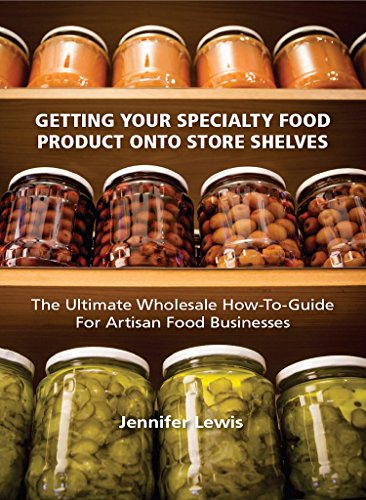 Jennifer Lewis - Getting Your Specialty Food Product Onto Store Shelves: The Ultimate Wholesale How-To Guide For Artisan Food Companies