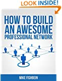 How to Build an Awesome Professional Network: (Meet New People and Build Relationships with Business Networking) (Relationship Building and Making Connections Book 1)