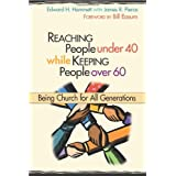 Reaching People Under 40 While Keeping People Over 60: Being Church for All Generations (TCP Leadership Series) ~ Edward H. Hammett