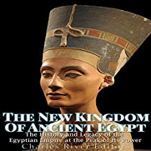 The New Kingdom of Ancient Egypt: The History and Legacy of the Egyptian Empire at the Peak of Its Power Audiobook by  Charles River Editors Narrated by Scott Clem