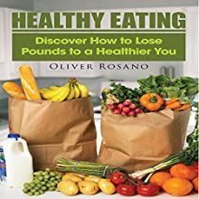 Healthy Eating: Discover How to Lose Pounds To a Healthier You (       UNABRIDGED) by Oliver Rosano Narrated by Jay Webb