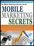 MOBILE MARKETING SECRETS: Uncover 13 Explosive Strategies, Tactics And Shortcuts To Maximize Your Profits With Ingenius Mobile Marketing Techniques! (The Mobile Marketing Success Series)