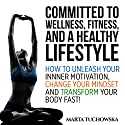 Committed to Wellness, Fitness and a Healthy Lifestyle: How to Unleash Your Inner Motivation, Change Your Mindset and Transform Your Body Fast! Audiobook by Marta Tuchowska Narrated by Wendell Wadsworth