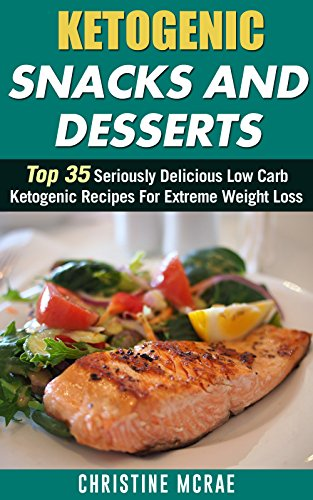 Ketogenic Diet: Ketogenic Snacks and Desserts: Top 35 Seriously Delicious Low Carb Ketogenic Recipes For Extreme Weight Loss (low carbohydrate, high protein, low carbohydrate foods) by Christine Mcrae