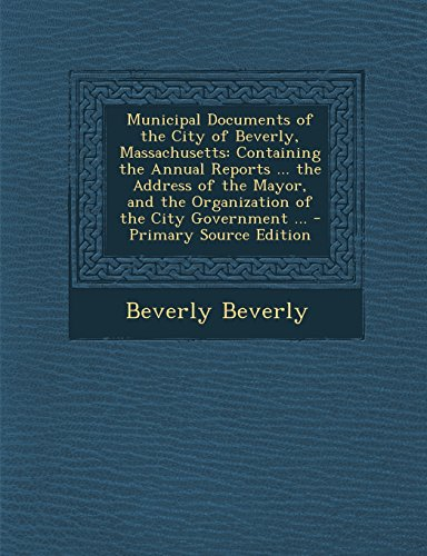 Municipal Documents of the City of Beverly, Massachusetts: Containing the Annual Reports ... the Address of the Mayor, and the Organization of the Cit