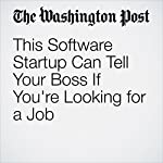 This Software Startup Can Tell Your Boss If You're Looking for a Job | Jena McGregor