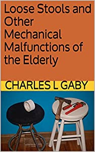 Loose Stools and Other Mechanical Malfunctions of the Elderly by Charles L. Gaby