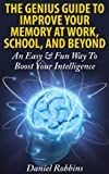 The Genius Guide To Improve Your Memory At Work, School, And Beyond: An Easy & Fun Way To Boost Your Intelligence (Improve Memory, Memory Improvement, Memory Training)