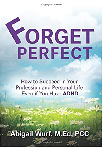 Forget Perfect: How to Succeed in Your Profession and Personal Life Even if You Have ADHD