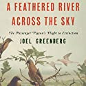 A Feathered River Across the Sky: The Passenger Pigeon's Flight to Extinction (       UNABRIDGED) by Joel Greenberg Narrated by Andy Caploe