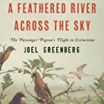 A Feathered River Across the Sky: The Passenger Pigeon's Flight to Extinction | Joel Greenberg