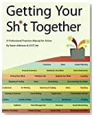 Getting Your Sh*t Together: A Professional Practices Manual For Artists: By Karen Atkinson and GYST Ink