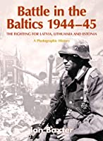 BATTLE IN THE BALTICS 1944-45: The Fighting for Latvia, Lithuania and Estonia, a Photographic History Front Cover