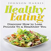 Healthy Eating: Healthy Eating to a Better You (       UNABRIDGED) by Johnson Harbes Narrated by Dave Wright