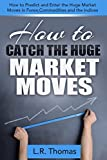 How to Catch the Huge Market Moves: How to Predict and Enter the Big Market Moves in Forex,Commodities and the Indices. (E...