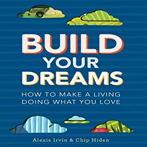 Build Your Dreams: How to Make a Living Doing What You Love | [Chip Hiden, Alexis Irvin]
