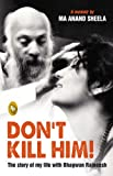 Don't Kill Him: The Story of My Life with Bhagwan Rajneesh