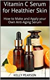 Vitamin C Serum for Healthier Skin: How to Make and Apply your Own Anti-Aging Serum