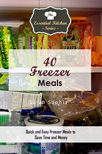 40 Freezer Meals: Quick and Easy Freezer Meals to Save Time and Money (The Essential Kitchen Series Book 105) by Sarah Sophia
