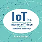 IoT Inc.: How Your Company Can Use the Internet of Things to Win in the Outcome Economy | Bruce Sinclair