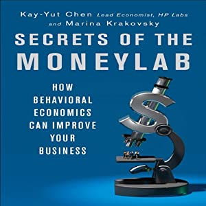 Secrets of the Moneylab: How Behavioral Economics Can Improve Your Business | [Kay-Yut Chen, Marina Krakovsky]