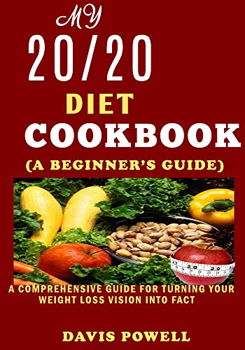 My  20/20 DIET COOKBOOK  (A BEGINNER'S GUIDE): A Comprehensive Guide for Turning Your Weight Loss Vision into Fact. by DAVIS POWELL