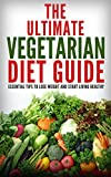 The Ultimate Vegetarian Diet Guide: Essential Tips To Lose Weight And Start Living Healthy