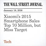 Xiaomi's 2015 Smartphone Sales Top 70 Million, but Miss Target | Eva Dou