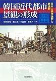 韓国近代都市景観の形成―日本人移住漁村と鉄道町