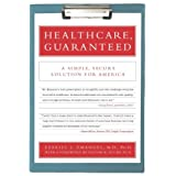 Healthcare, Guaranteed: A Simple, Secure Solution for America ~ Ezekiel J. Emanuel