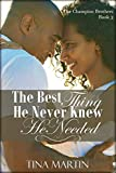 The Best Thing He Never Knew He Needed (The Champion Brothers Book 3)