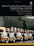 Identity, Reconciliation and Transitional Justice: Overcoming Intractability in Divided Societies