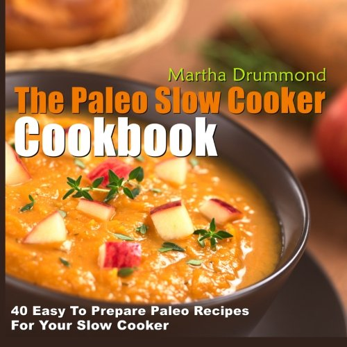 The Paleo Slow Cooker Cookbook: 40 Easy To Prepare Paleo Recipes For Your Slow Cooker by Martha Drummond