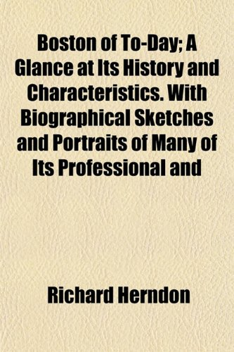 Boston of To-Day; A Glance at Its History and Characteristics. With Biographical Sketches and Portraits of Many of Its Professional and