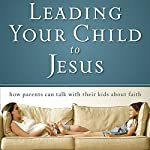 Leading Your Child to Jesus: How Parents Can Talk with Their Kids about Faith |  Zondervan