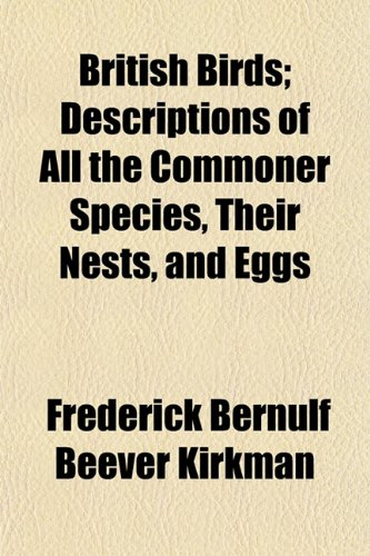 British Birds; Descriptions of All the Commoner Species, Their Nests, and Eggs