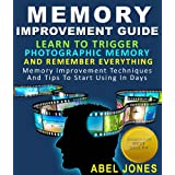 Memory Improvement Guide : Learn To Trigger Photographic Memory And Remember Everything Memory Improvement Techniques And Tips To Start Using In Daysby Abel Jones