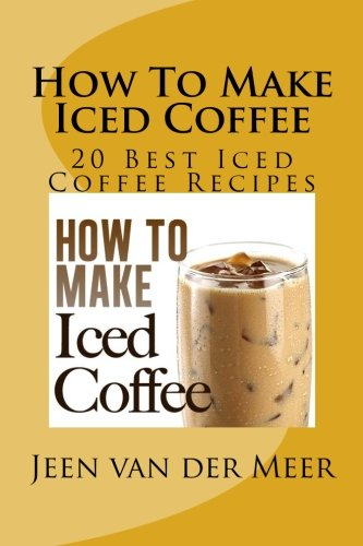Book: How To Make Iced Coffee - 20 Best Iced Coffee Recipes by Jeen van der Meer