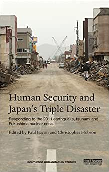 Human Security And Japan's Triple Disaster: Responding To The 2011 Earthquake, Tsunami And Fukushima Nuclear Crisis (Routledge Humanitarian Studies)