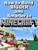 Constructing Minecraft: How to Build BIGGER and Smarter in MINECRAFT (with step-by-step instructions)