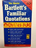 The Shorter Bartletts Familiar Quotations: A Collection Of Passages, Phrases, And Proverbs Traced To Their Sources In Ancient And Modern Literature.