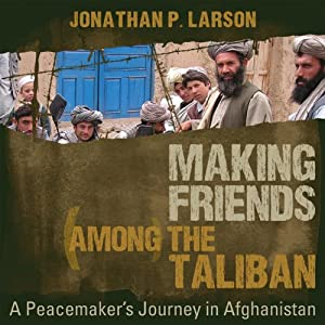 Making Friends Among the Taliban: A Peacemaker's Journey in Afghanistan | [Jonathan P. Larson]