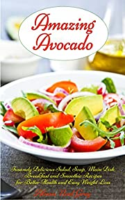 Amazing Avocado: Insanely Delicious Salad, Soup, Main Dish, Breakfast and Smoothie Recipes for Better Health and Easy Weight Loss (Healthy Eating Made Easy Book 1)