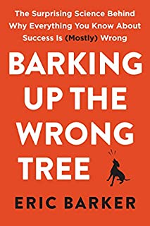 Book Cover: Barking Up the Wrong Tree: The Surprising Science Behind Why Everything You Know About Success Is