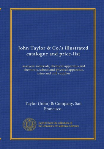 John Taylor & Co.'s illustrated catalogue and price-list: assayers' materials, chemical apparatus and chemicals, school and physical apparatus, mine and mill supplies PDF