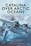 img - for Catalina over Arctic Oceans: Anti-Submarine and Rescue Flying in World War II book / textbook / text book