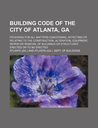 Building Code of the City of Atlanta, Ga; Providing for All Matters Concerning, Affecting or Relating to the Construction, Alteration, Equipment, Repa