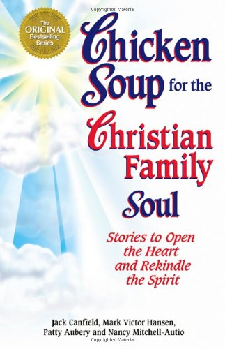 Chicken Soup for the Christian Family Soul: Stories to Open the Heart and Rekindle the Spirit (Chicken Soup for the Soul
